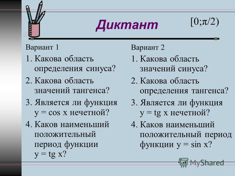 Диктант Вариант 1 1. Какова область определения синуса? 2. Какова область значений тангенса? 3. Является ли функция y = cos x нечетной? 4. Каков наименьший положительный период функции y = tg x? Вариант 2 1. Какова область значений синуса? 2. Какова