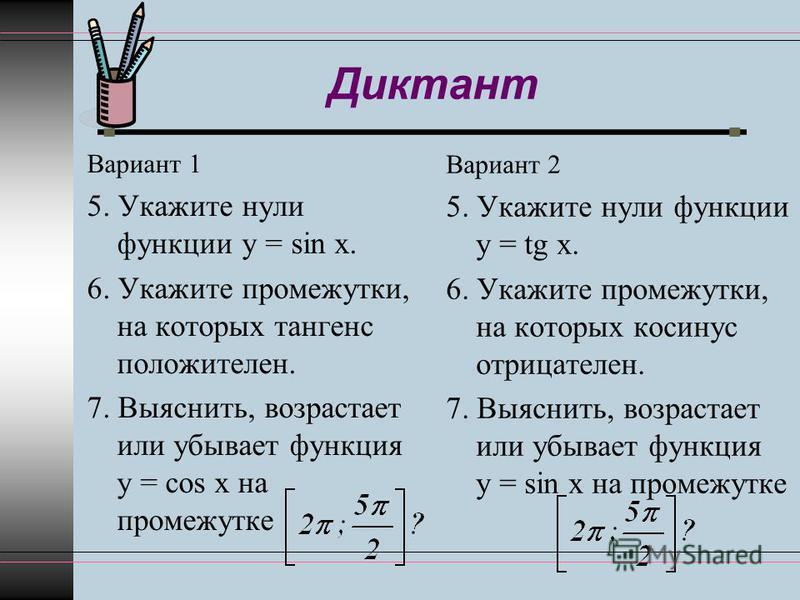 Диктант Вариант 1 5. Укажите нули функции y = sin x. 6. Укажите промежутки, на которых тангенс положителен. 7. Выяснить, возрастает или убывает функция y = cos x на промежутке Вариант 2 5. Укажите нули функции y = tg x. 6. Укажите промежутки, на кото