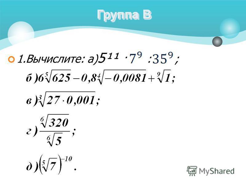 1.Вычислите: а) 5¹¹ · : ; Группа В