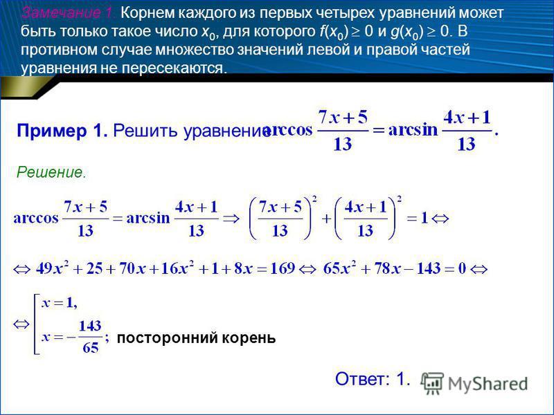 Замечание 1. Корнем каждого из первых четырех уравнений может быть только такое число x 0, для которого f(x 0 ) 0 и g(x 0 ) 0. В противном случае множество значений левой и правой частей уравнения не пересекаются. Пример 1. Решить уравнение Решение.