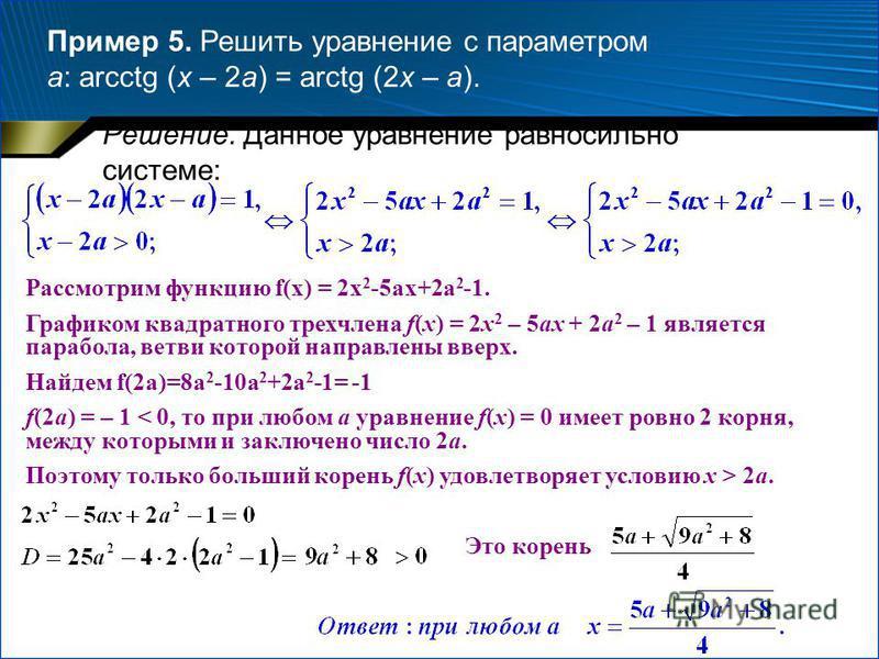Пример 5. Решить уравнение с параметром a: arcctg (x – 2a) = arctg (2x – a). Решение. Данное уравнение равносильно системе: Рассмотрим функцию f(x) = 2x 2 -5ax+2a 2 -1. Графиком квадратного трехчлена f(x) = 2x 2 – 5ax + 2a 2 – 1 является парабола, ве