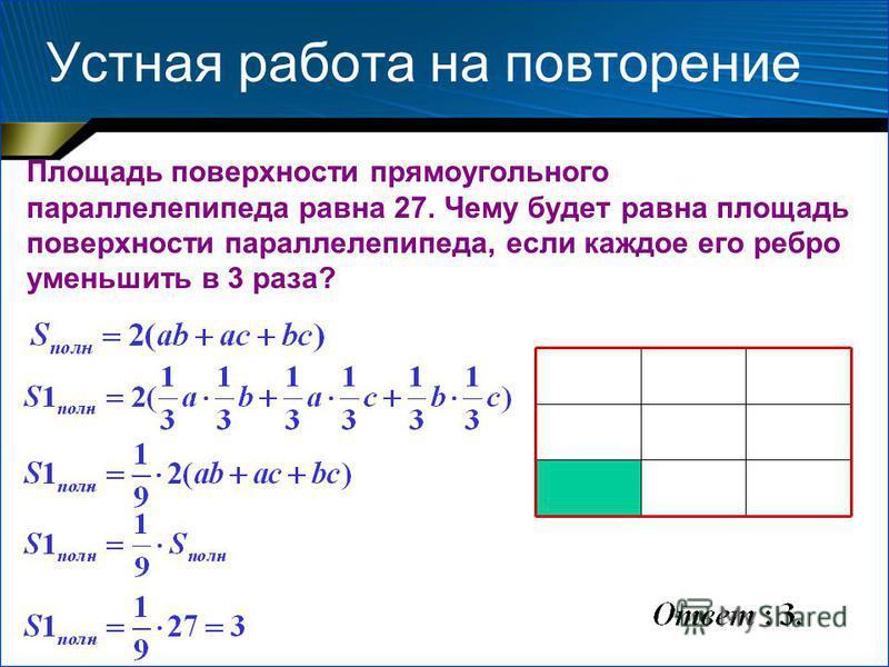 Устная работа на повторение Площадь поверхности прямоугольного параллелепипеда равна 27. Чему будет равна площадь поверхности параллелепипеда, если каждое его ребро уменьшить в 3 раза?