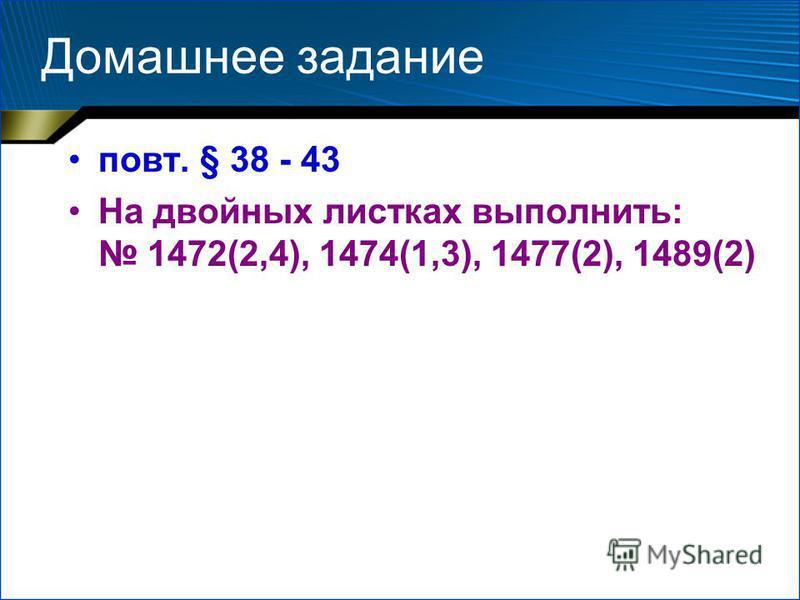 Домашнее задание повт. § 38 - 43 На двойных листках выполнить: 1472(2,4), 1474(1,3), 1477(2), 1489(2)