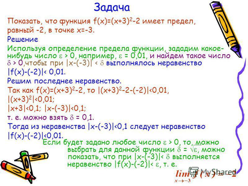 Задача Показать, что функция f(x)=(x+3) 2 -2 имеет предел, равный -2, в точке х=-3. Решение Используя определение предела функции, зададим какое- нибудь число > 0, например, = 0,01, и найдем такое число > 0,чтобы при |x-(-3)| < выполнялось неравенств