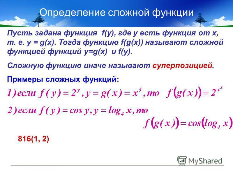 Определение сложной функции Пусть задана функция f(у), где у есть функция от х, т. е. у = g(x). Тогда функцию f(g(x)) называют сложной функцией функций y=g(x) и f(y). Сложную функцию иначе называют суперпозицией. Примеры сложных функций: 816(1, 2)