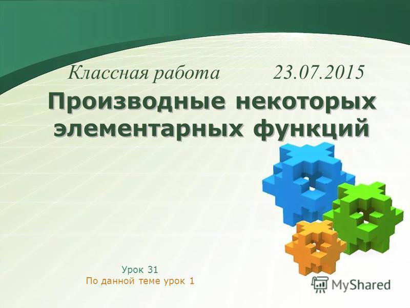 Производные некоторых элементарных функций Урок 31 По данной теме урок 1 Классная работа 23.07.2015