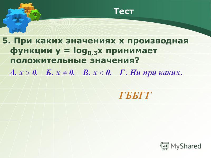 Тест 5. При каких значениях х производная функции y = log 0,3 x принимает положительные значения?