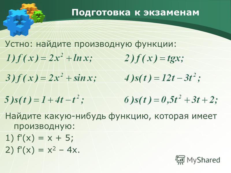 Подготовка к экзаменам Устно: найдите производную функции: Найдите какую-нибудь функцию, которая имеет производную: 1) f'(x) = x + 5; 2) f'(x) = x 2 – 4x.