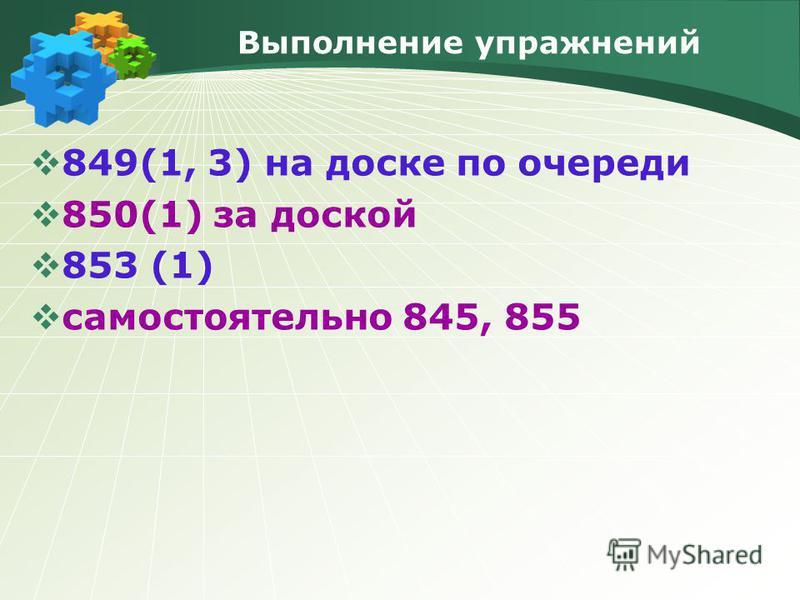 Выполнение упражнений 849(1, 3) на доске по очереди 850(1) за доской 853 (1) самостоятельно 845, 855