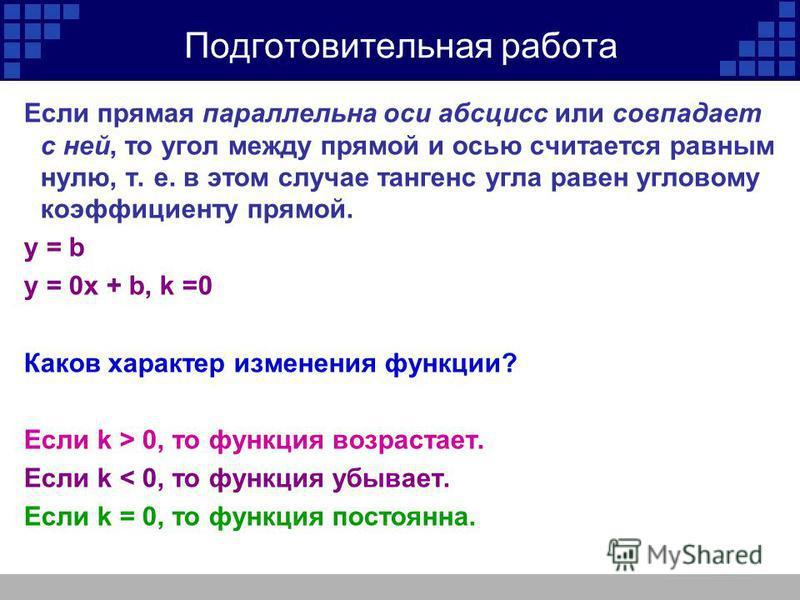 Подготовительная работа Если прямая параллельна оси абсцисс или совпадает с ней, то угол между прямой и осью считается равным нулю, т. е. в этом случае тангенс угла равен угловому коэффициенту прямой. у = b у = 0x + b, k =0 Каков характер изменения ф