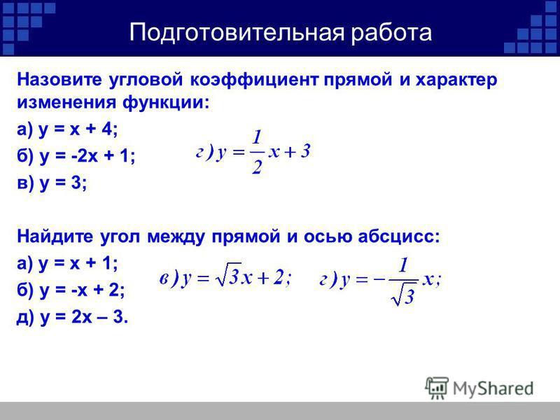 Назовите угловой коэффициент прямой и характер изменения функции: а) у = х + 4; б) у = -2 х + 1; в) у = 3; Найдите угол между прямой и осью абсцисс: а) у = х + 1; б) у = -х + 2; д) у = 2 х – 3.