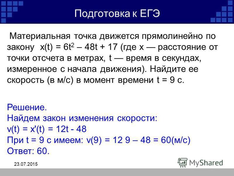 23.07.2015 Подготовка к ЕГЭ Материальная точка движется прямолинейно по закону x(t) = 6t 2 – 48t + 17 (где x расстояние от точки отсчета в метрах, t время в секундах, измеренное с начала движения). Найдите ее скорость (в м/с) в момент времени t = 9 с
