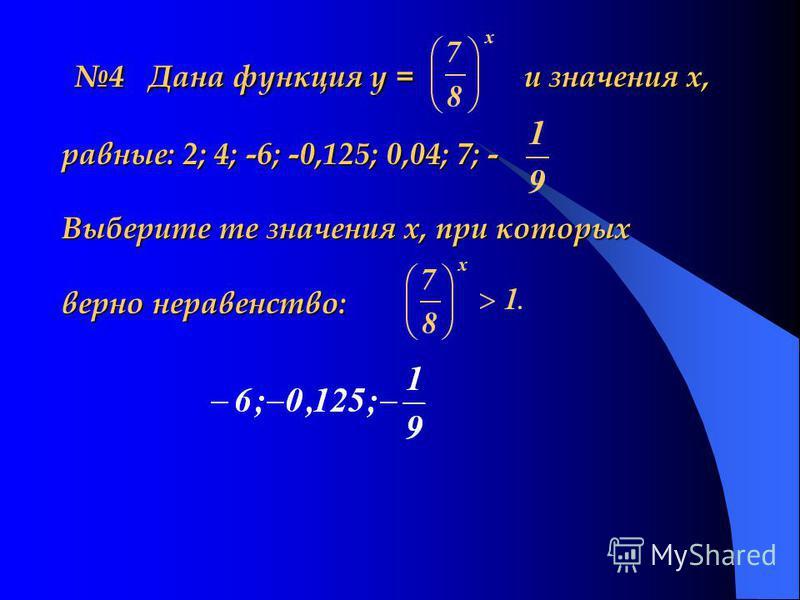 4 Дана функция у = и значения х, равные: 2; 4; -6; -0,125; 0,04; 7; - Выберите те значения х, при которых верно неравенство: 4 Дана функция у = и значения х, равные: 2; 4; -6; -0,125; 0,04; 7; - Выберите те значения х, при которых верно неравенство:
