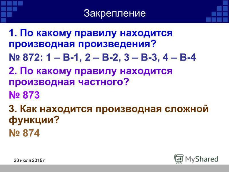 23 июля 2015 г. Закрепление 1. По какому правилу находится производная произведения? 872: 1 – В-1, 2 – В-2, 3 – В-3, 4 – В-4 2. По какому правилу находится производная частного? 873 3. Как находится производная сложной функции? 874
