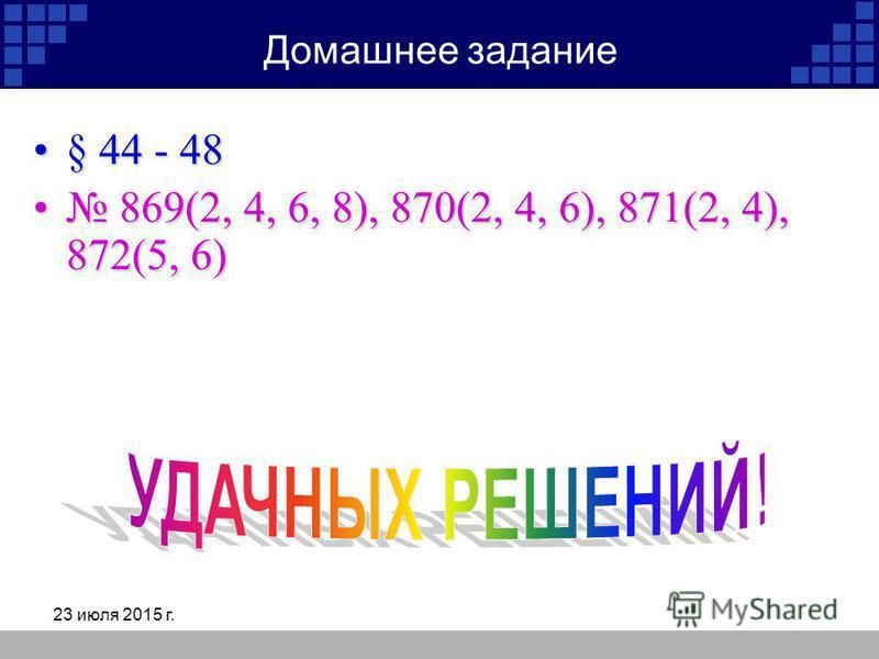 23 июля 2015 г. Домашнее задание § 44 - 48§ 44 - 48 869(2, 4, 6, 8), 870(2, 4, 6), 871(2, 4), 872(5, 6) 869(2, 4, 6, 8), 870(2, 4, 6), 871(2, 4), 872(5, 6)