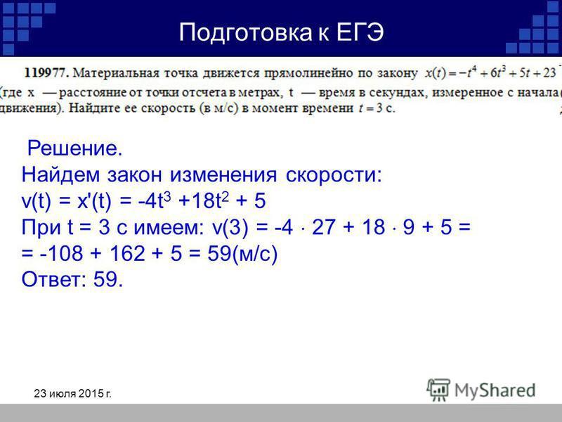 23 июля 2015 г. Подготовка к ЕГЭ Решение. Найдем закон изменения скорости: v(t) = x'(t) = -4t 3 +18t 2 + 5 При t = 3 c имеем: v(3) = -4 27 + 18 9 + 5 = = -108 + 162 + 5 = 59(м/с) Ответ: 59.