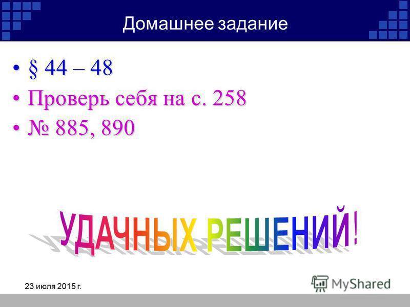 23 июля 2015 г. Домашнее задание § 44 – 48§ 44 – 48 Проверь себя на с. 258Проверь себя на с. 258 885, 890 885, 890