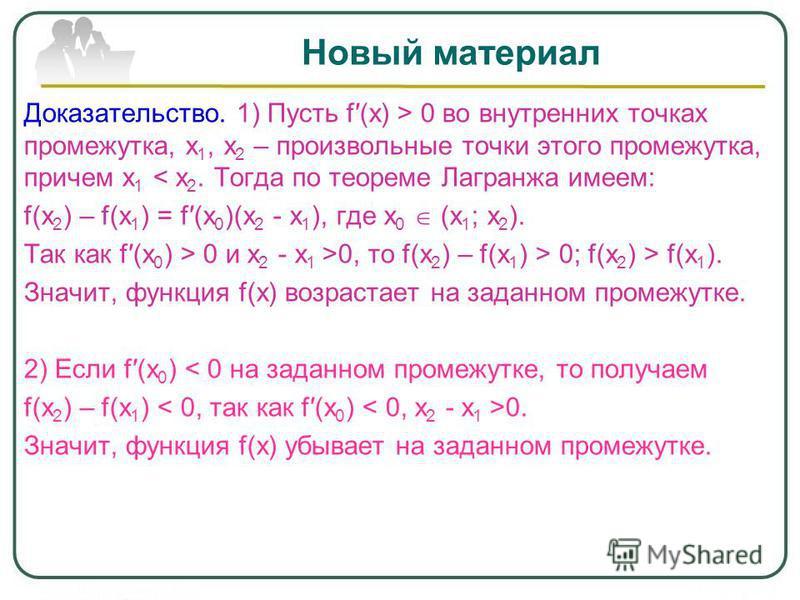 Новый материал Доказательство. 1) Пусть f(x) > 0 во внутренних точках промежутка, х 1, х 2 – произвольные точки этого промежутка, причем х 1 < х 2. Тогда по теореме Лагранжа имеем: f(x 2 ) – f(x 1 ) = f(x 0 )(x 2 - x 1 ), где х 0 (х 1 ; х 2 ). Так ка