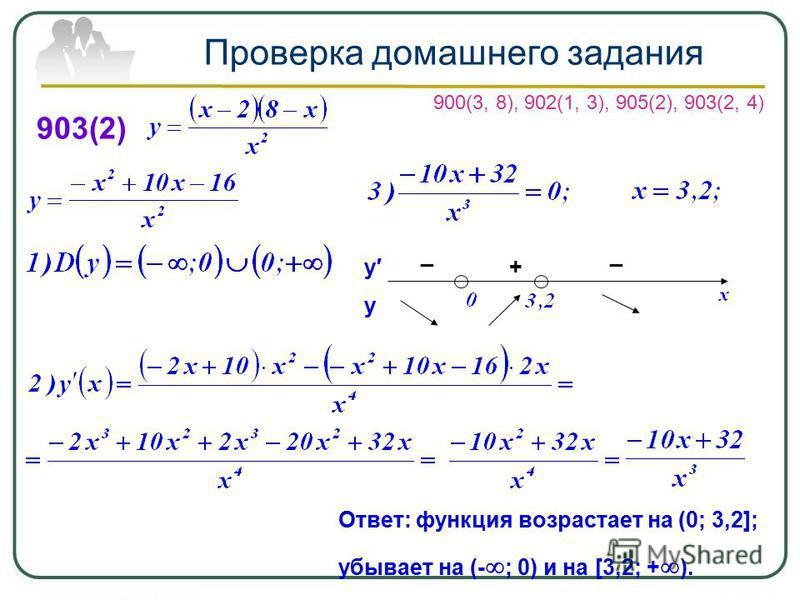Проверка домашнего задания 903(2) + __ у у Ответ: функция возрастает на (0; 3,2]; убывает на (- ; 0) и на [3,2; + ). 900(3, 8), 902(1, 3), 905(2), 903(2, 4)