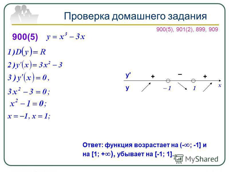 Проверка домашнего задания 900(5) + _ у у Ответ: функция возрастает на (- ; -1] и на [1; + ), убывает на [-1; 1]. 900(5), 901(2), 899, 909 +