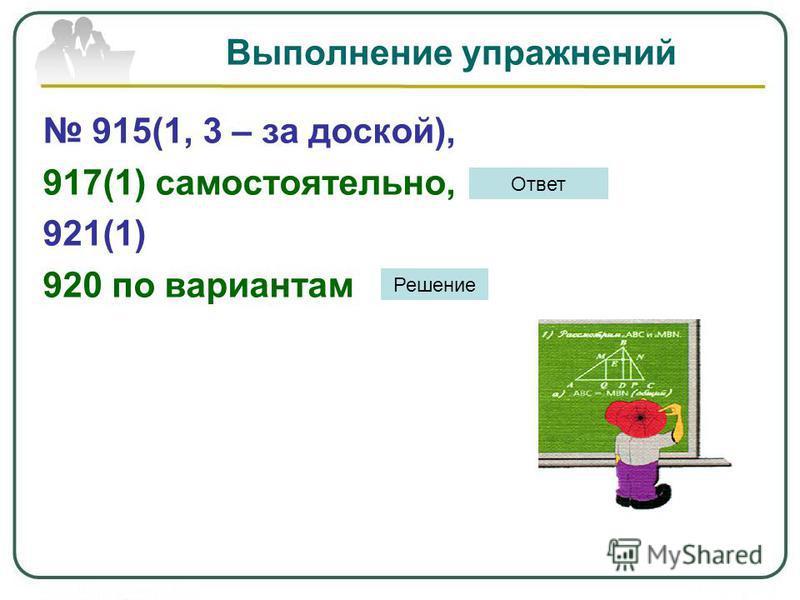 Выполнение упражнений 915(1, 3 – за доской), 917(1) самостоятельно, 921(1) 920 по вариантам Ответ Решение