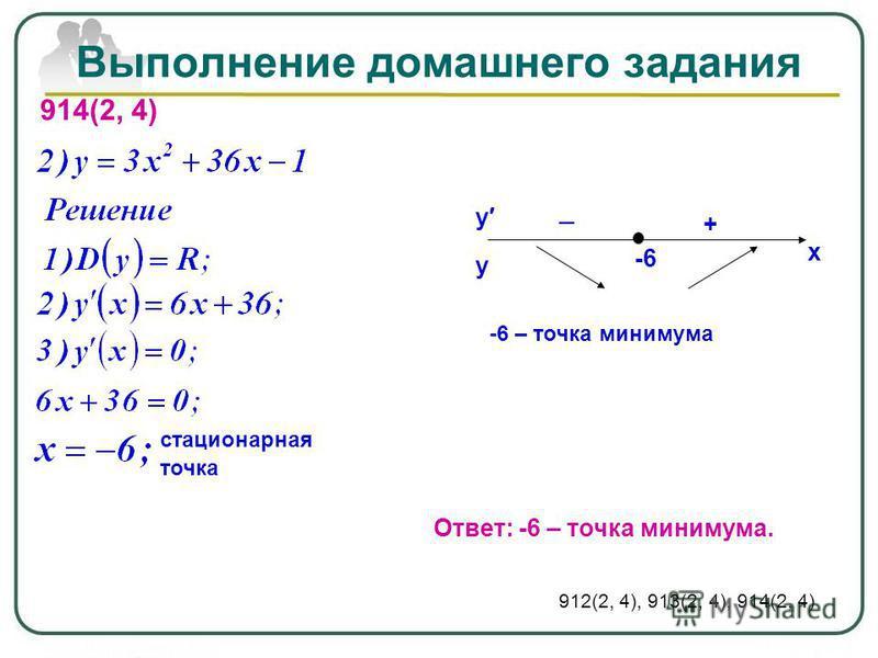 Выполнение домашнего задания 914(2, 4) стационарная точка Ответ: -6 – точка минимума. 912(2, 4), 913(2, 4), 914(2, 4) у у х -6 + -6 – точка минимума