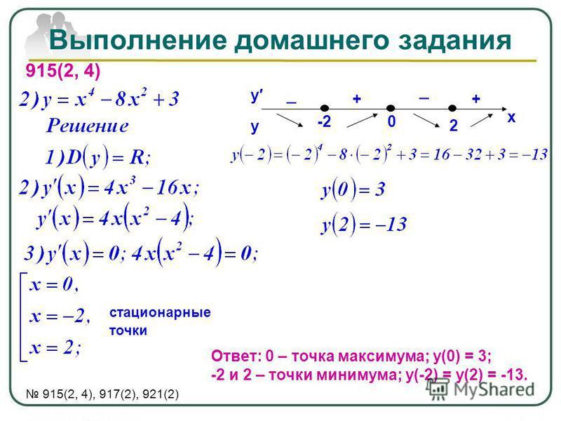 Выполнение домашнего задания 915(2, 4) стационарные точки Ответ: 0 – точка максимума; у(0) = 3; -2 и 2 – точки минимума; у(-2) = у(2) = -13. 915(2, 4), 917(2), 921(2) у у х -20 ++ 2