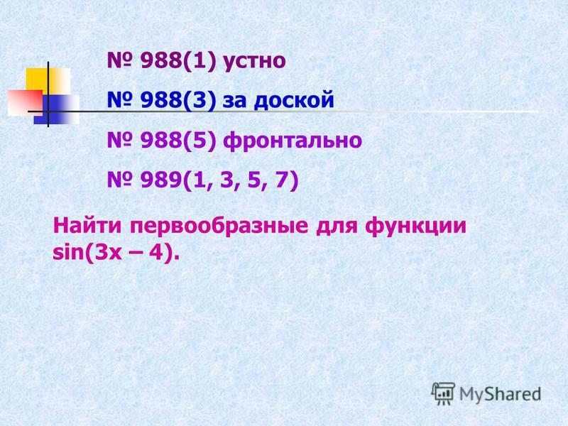 988(1) устно 988(3) за доской 988(5) фронтально 989(1, 3, 5, 7) Найти первообразные для функции sin(3x – 4).
