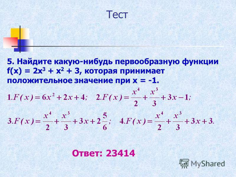 Тест 5. Найдите какую-нибудь первообразную функции f(x) = 2x 3 + x 2 + 3, которая принимает положительное значение при х = -1. Ответ: 23414