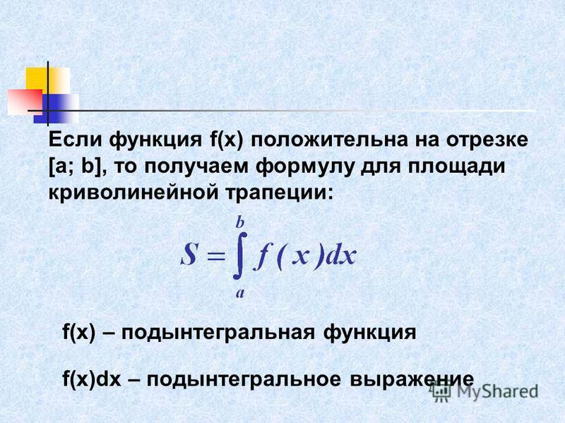 Если функция f(x) положительна на отрезке [a; b], то получаем формулу для площади криволинейной трапеции: f(x) – подынтегральная функция f(x)dx – подынтегральное выражение