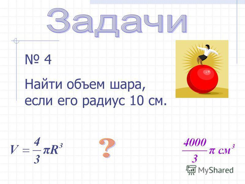 4 Найти объем шара, если его радиус 10 см.
