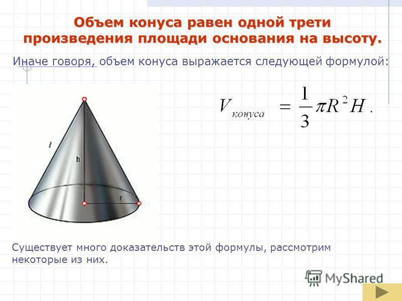 Объем конуса равен одной трети произведения площади основания на высоту. Иначе говоря, объем конуса выражается следующей формулой: Существует много доказательств этой формулы, рассмотрим некоторые из них.