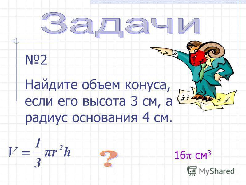 2 Найдите объем конуса, если его высота 3 см, а радиус основания 4 см. 16 см 3