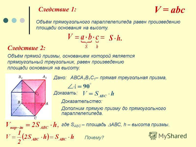 V = abc Следствие 1: Объём прямоугольного параллелепипеда равен произведению площади основания на высоту. Следствие 2: Объём прямой призмы, основанием которой является прямоугольный треугольник, равен произведению площади основания на высоту. Дано: А