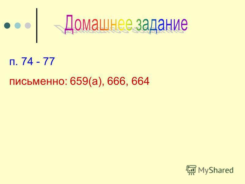 п. 74 - 77 письменно: 659(а), 666, 664