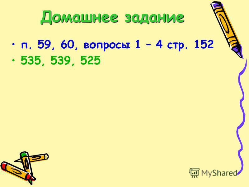 Домашнее задание п. 59, 60, вопросы 1 – 4 стр. 152 535, 539, 525
