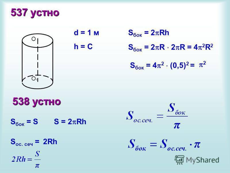537 устно О О1О1 d = 1 м h = C S бок = 2 Rh S бок = 2 R 2 R = 4 2 R 2 S бок = 4 2 (0,5) 2 = 2 538 устно S бок = S S ос. сеч =2Rh S = 2 Rh