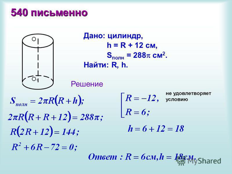 540 письменно О О1О1 Дано: цилиндр, h = R + 12 см, S полн = 288 см 2. Найти: R, h. Решение не удовлетворяет условию