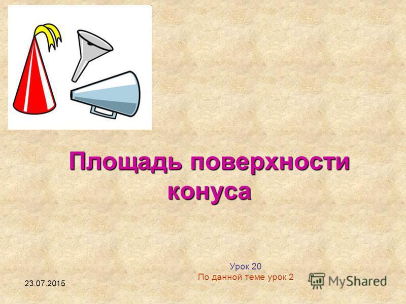 23.07.2015 Площадь поверхности конуса Урок 20 По данной теме урок 2
