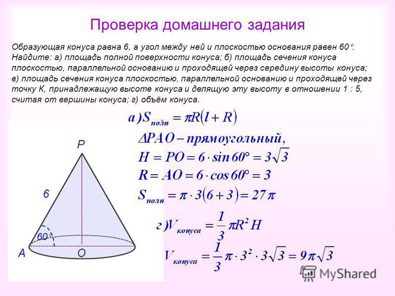Проверка домашнего задания Образующая конуса равна 6, а угол между ней и плоскостью основания равен 60. Найдите: а) площадь полной поверхности конуса; б) площадь сечения конуса плоскостью, параллельной основанию и проходящей через середину высоты кон