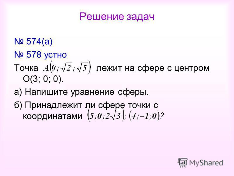 Решение задач 574(а) 578 устно Точка лежит на сфере с центром О(3; 0; 0). а) Напишите уравнение сферы. б) Принадлежит ли сфере точки с координатами