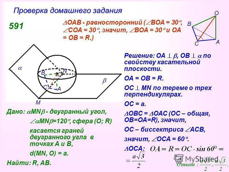 О Дано: MN - двугранный угол, MN =120, сфера (О; R) касается граней двугранного угла в точках А и В, d(MN, O) = a. Найти: R, AB. 591 А В С M N А C B O Решение: ОА, ОВ по свойству касательной плоскости. ОА = ОВ = R. ОС MN по тереме о трех перпендикуля