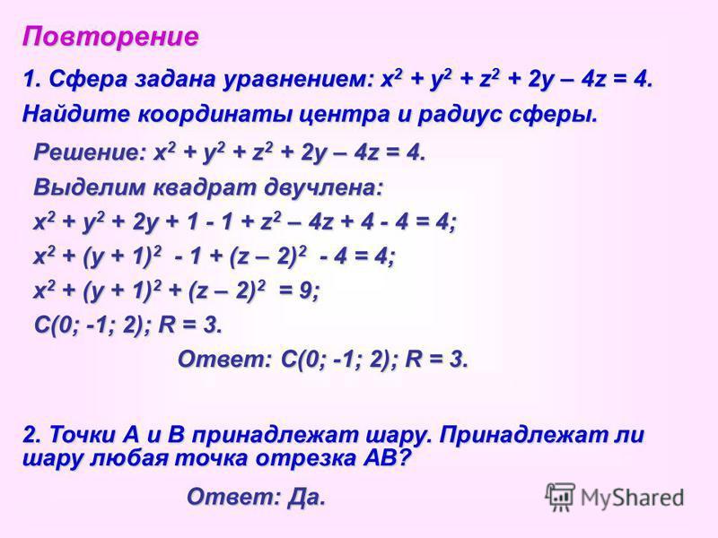 Повторение 1. Сфера задана уравнением: x2 + y2 + z2 + 2y – 4z = 4. Найдите координаты центра и радиус сферы. Решение: x2 + y2 + z2 + 2y – 4z = 4. Выделим квадрат двучлена: x2 + y2 + 2y + 1 - 1 + z2 – 4z + 4 - 4 = 4; x2 + (y + 1)2 - - - - 1 + (z – 2)2