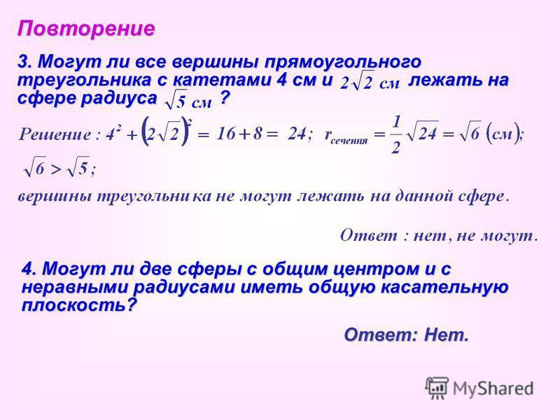 Повторение 3. Могут ли все вершины прямоугольного треугольника с катетами 4 см илежать на сфере радиуса ? 4. Могут ли две сферы с общим центром и с неравными радиусами иметь общую касательную плоскость? Ответ: Нет.