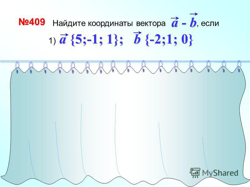 - + (-1) 1 способ a - b {7;-2; 1} 2 способ a {5;-1; 1} b {-2;1; 0} -b {2;-1; 0} a - b {7;-2; 1} Найдите координаты вектора, если a - ba - ba - ba - b 409409 a {5;-1; 1}; b {-2;1; 0} 1) a {5;-1; 1}; b {-2;1; 0}