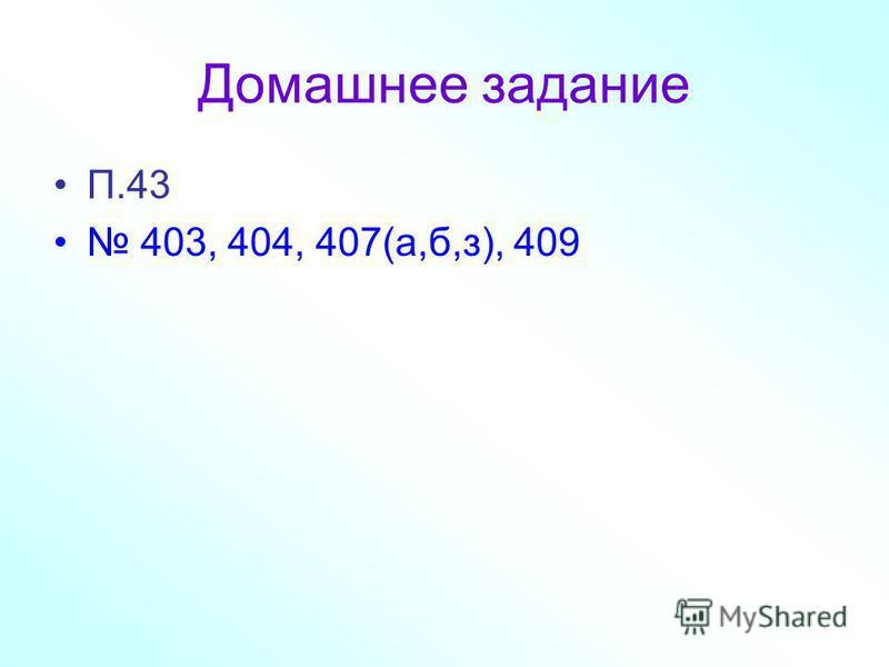 Домашнее задание П.43 403, 404, 407(а,б,з), 409