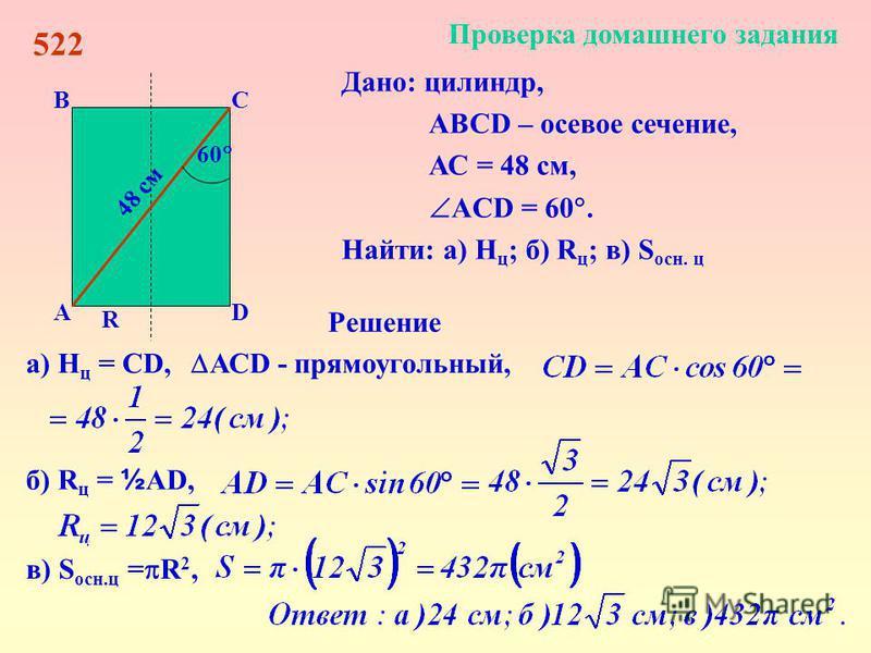 D СВ А Проверка домашнего задания 522 48 см R 60 Дано: цилиндр, АBCD – осевое сечение, АС = 48 см, ACD = 60. Найти: а) Н ц ; б) R ц ; в) S осн. ц Решение а) Н ц = СD, АСD - прямоугольный, б) R ц = ½ AD, в) S осн.ц = R 2,