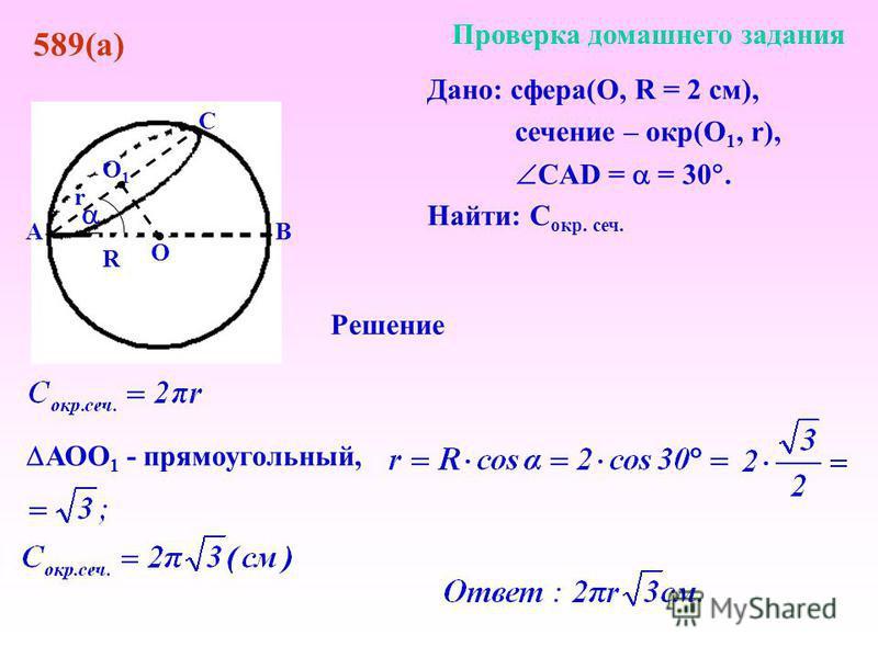 О О1О1 Дано: сфера(О, R = 2 см), сечение – окр(О 1, r), CAD = = 30. Найти: C окр. сеч. С ВА Проверка домашнего задания 589(а) R Решение r АОО 1 - прямоугольный,