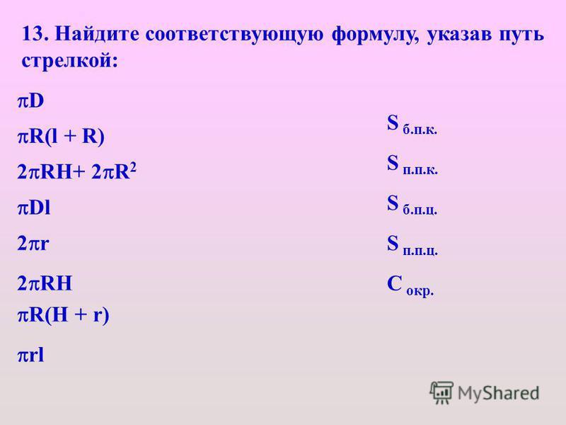 13. Найдите соответствующую формулу, указав путь стрелкой: D R(l + R) 2 RH+ 2 R 2 Dl 2 r 2 RH R(H + r) rl S б.п.к. S п.п.к. S б.п.ц. S п.п.ц. С окр.