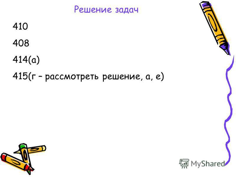 Решение задач 410 408 414(а) 415(г – рассмотреть решение, а, е)